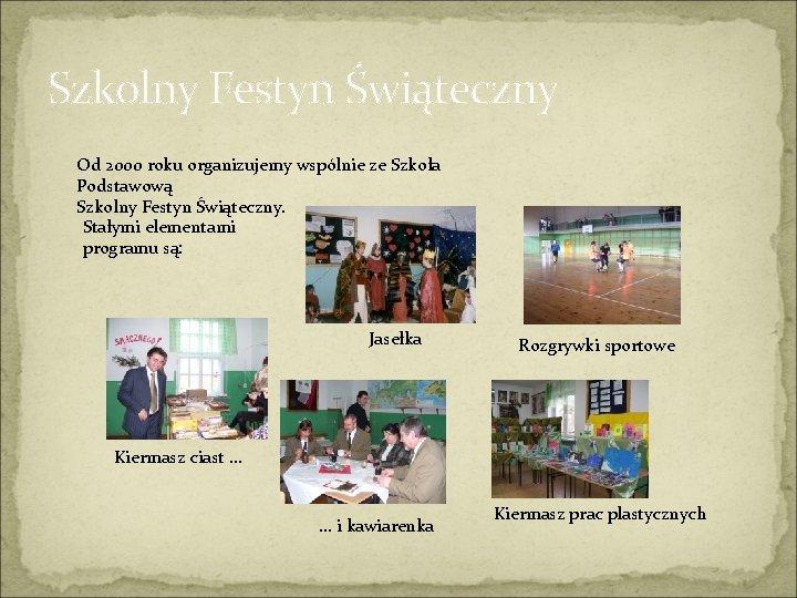 Szkolny Festyn Świąteczny Od 2000 roku organizujemy wspólnie ze Szkoła Podstawową Szkolny Festyn Świąteczny.