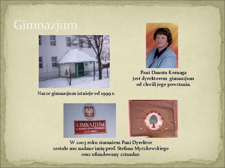 Gimnazjum Pani Danuta Kornaga jest dyrektorem gimnazjum od chwili jego powstania. Nasze gimnazjum istnieje