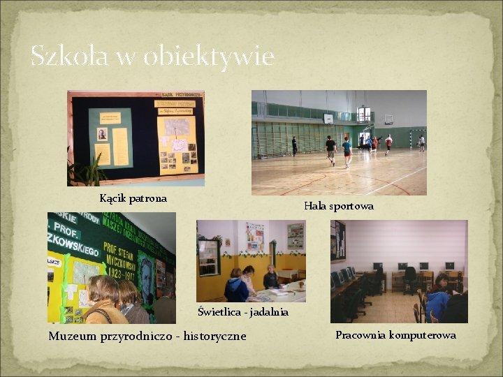 Szkoła w obiektywie Kącik patrona Hala sportowa Świetlica - jadalnia Muzeum przyrodniczo - historyczne