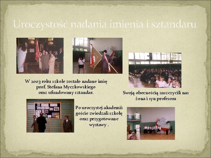 Uroczystość nadania imienia i sztandaru W 2003 roku szkole zostało nadane imię prof. Stefana