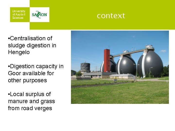 context • Centralisation of sludge digestion in Hengelo • Digestion capacity in Goor available