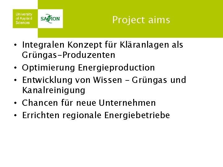 Project aims • Integralen Konzept für Kläranlagen als Grüngas-Produzenten • Optimierung Energieproduction • Entwicklung