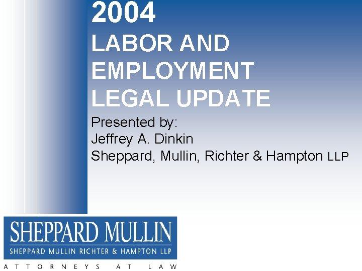 2004 LABOR AND EMPLOYMENT LEGAL UPDATE Presented by: Jeffrey A. Dinkin Sheppard, Mullin, Richter