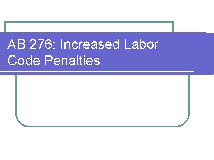 AB 276: Increased Labor Code Penalties