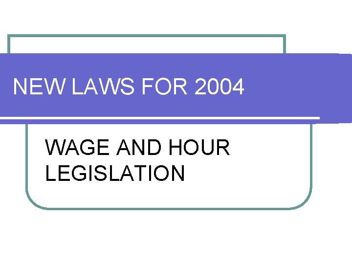 NEW LAWS FOR 2004 WAGE AND HOUR LEGISLATION