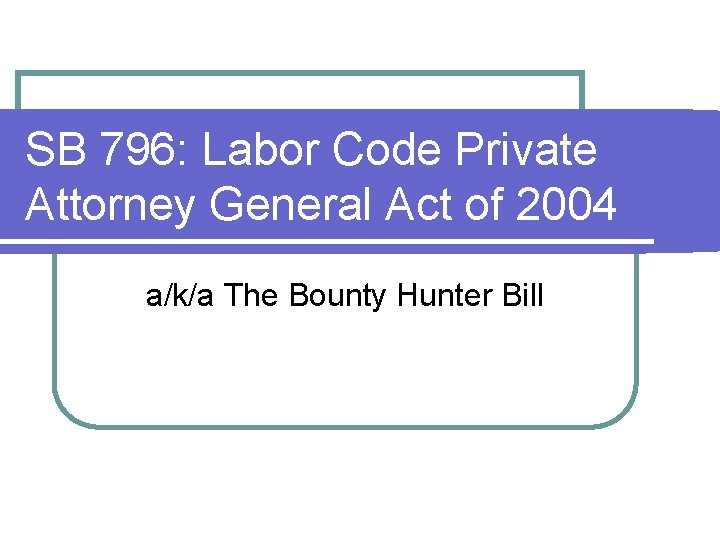 SB 796: Labor Code Private Attorney General Act of 2004 a/k/a The Bounty Hunter