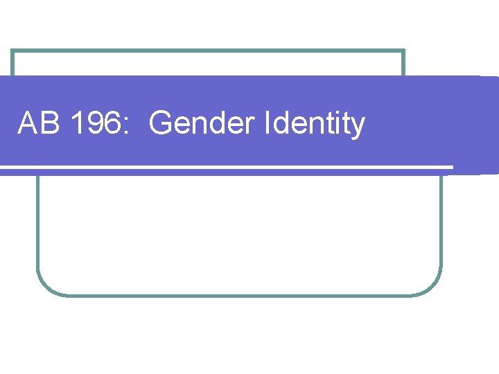 AB 196: Gender Identity