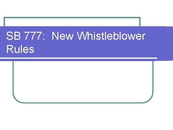 SB 777: New Whistleblower Rules