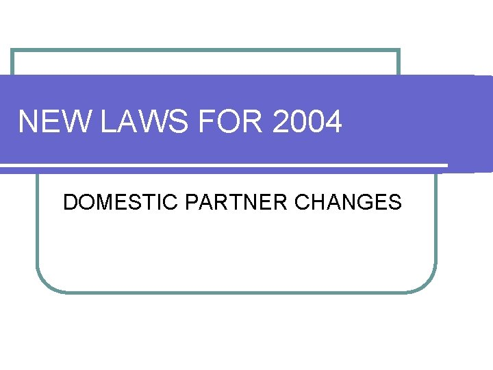 NEW LAWS FOR 2004 DOMESTIC PARTNER CHANGES