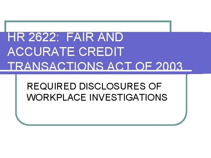 HR 2622: FAIR AND ACCURATE CREDIT TRANSACTIONS ACT OF 2003 REQUIRED DISCLOSURES OF WORKPLACE