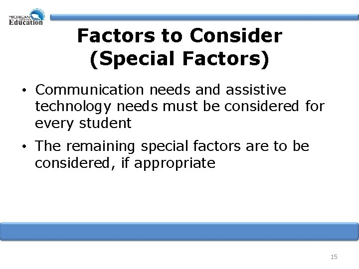 Factors to Consider (Special Factors) • Communication needs and assistive technology needs must be