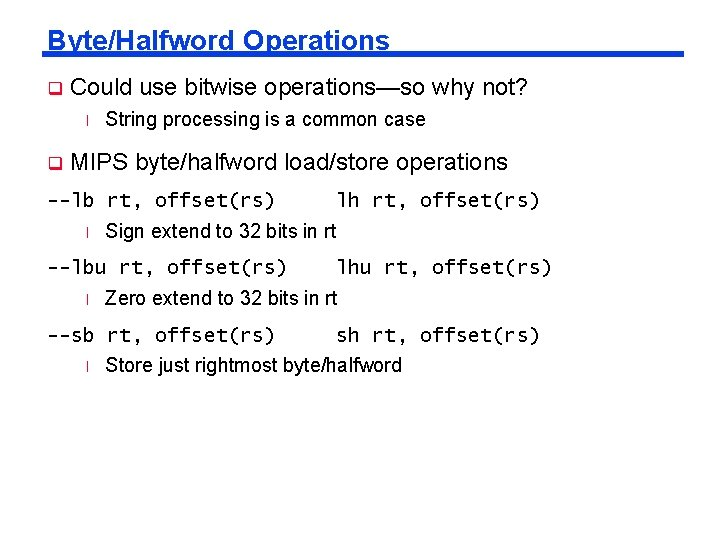 Byte/Halfword Operations q Could use bitwise operations—so why not? l q String processing is
