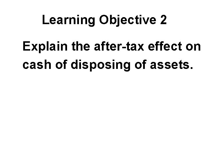 Learning Objective 2 Explain the after-tax effect on cash of disposing of assets.