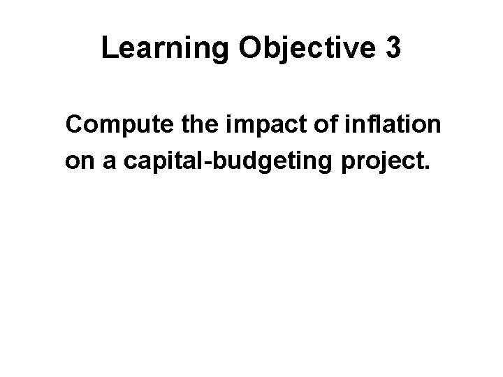 Learning Objective 3 Compute the impact of inflation on a capital-budgeting project.