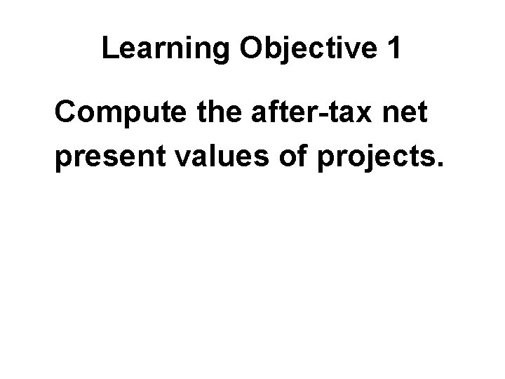 Learning Objective 1 Compute the after-tax net present values of projects.