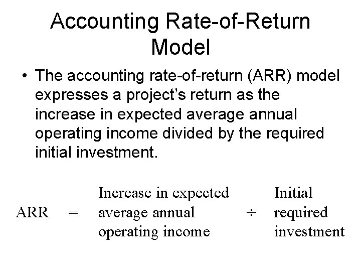 Accounting Rate-of-Return Model • The accounting rate-of-return (ARR) model expresses a project's return as
