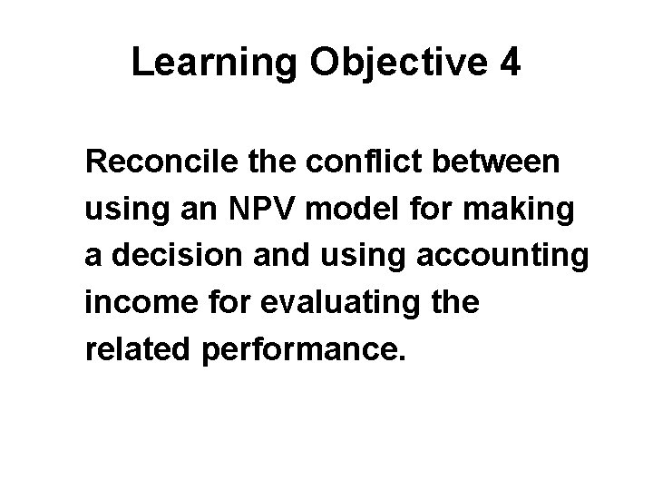 Learning Objective 4 Reconcile the conflict between using an NPV model for making a