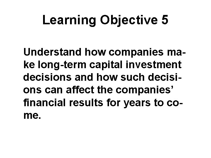 Learning Objective 5 Understand how companies make long-term capital investment decisions and how such