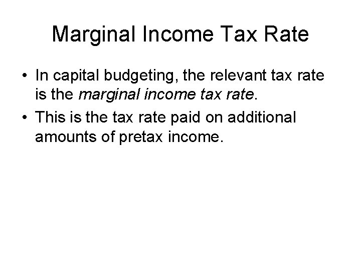 Marginal Income Tax Rate • In capital budgeting, the relevant tax rate is the