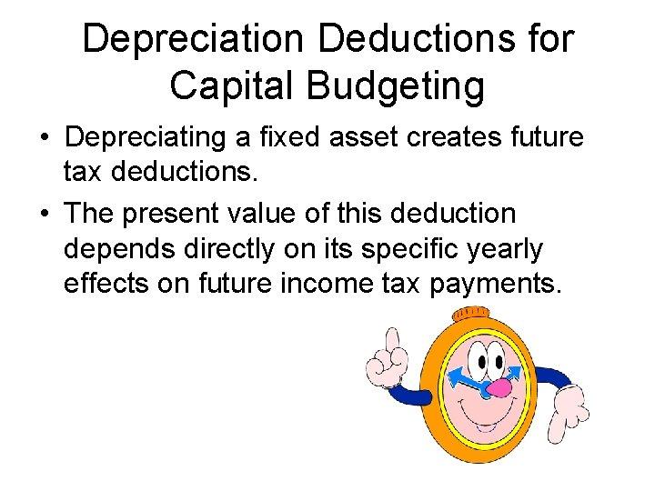 Depreciation Deductions for Capital Budgeting • Depreciating a fixed asset creates future tax deductions.