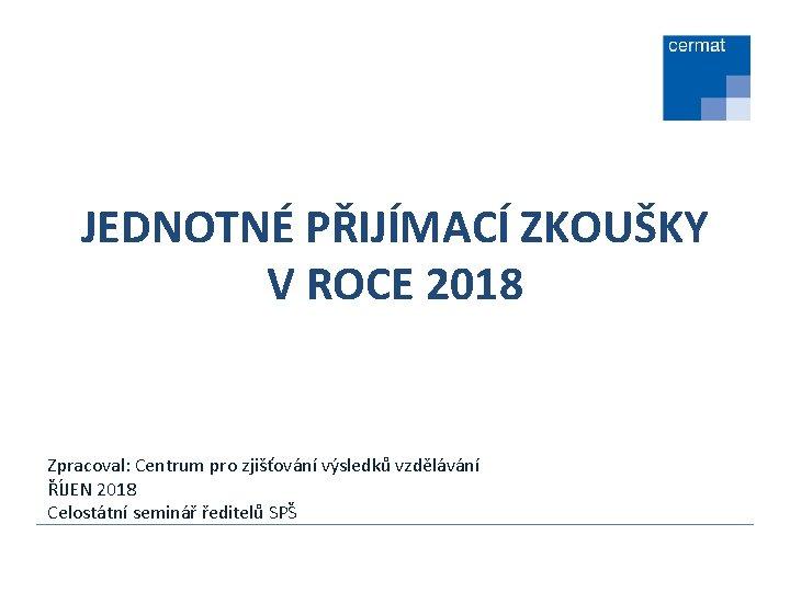 JEDNOTNÉ PŘIJÍMACÍ ZKOUŠKY V ROCE 2018 Zpracoval: Centrum pro zjišťování výsledků vzdělávání ŘÍJEN 2018