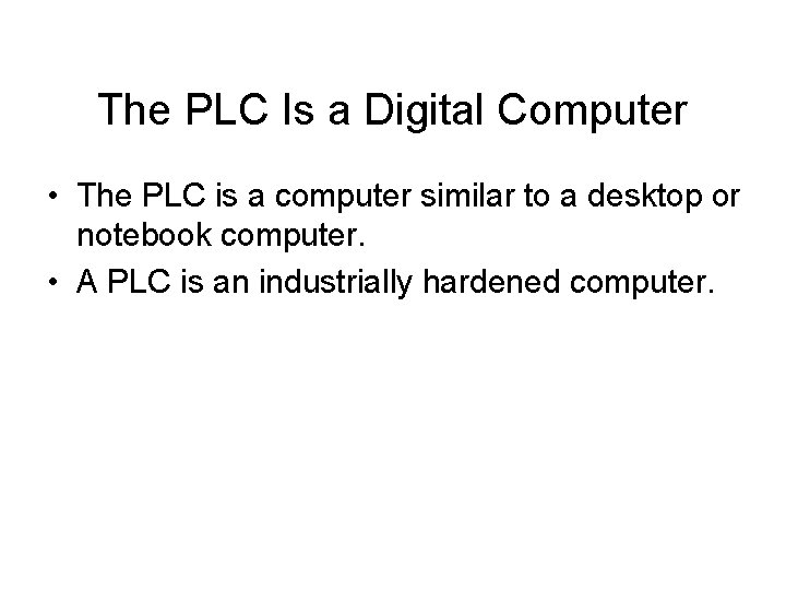 The PLC Is a Digital Computer • The PLC is a computer similar to