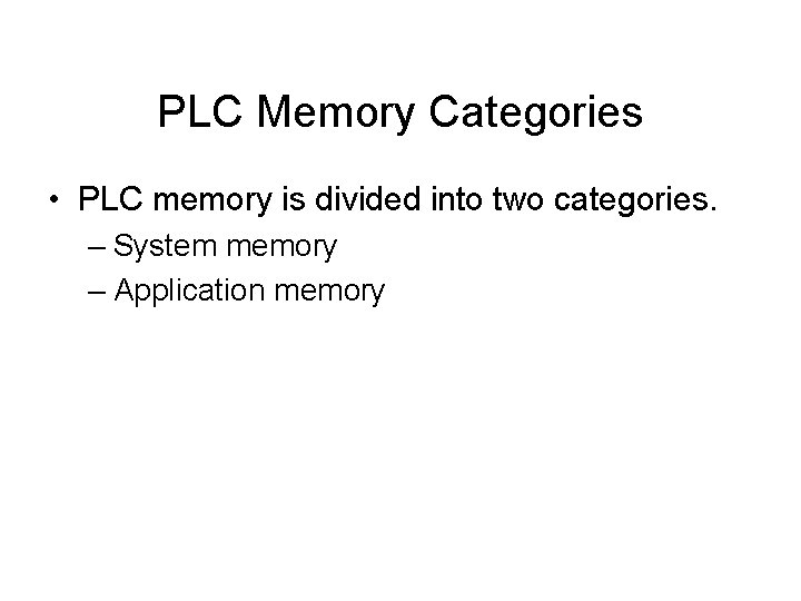 PLC Memory Categories • PLC memory is divided into two categories. – System memory