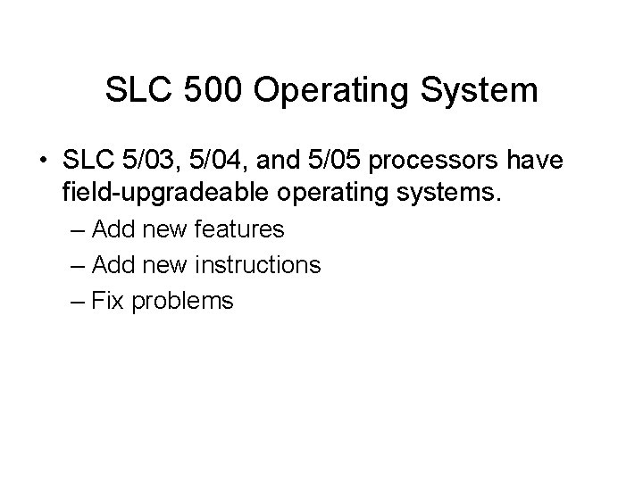 SLC 500 Operating System • SLC 5/03, 5/04, and 5/05 processors have field-upgradeable operating