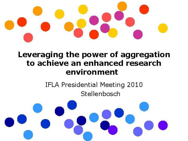 Leveraging the power of aggregation to achieve an enhanced research environment IFLA Presidential Meeting