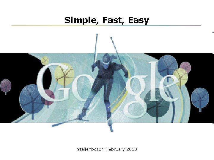 Simple, Fast, Easy Stellenbosch, February 2010