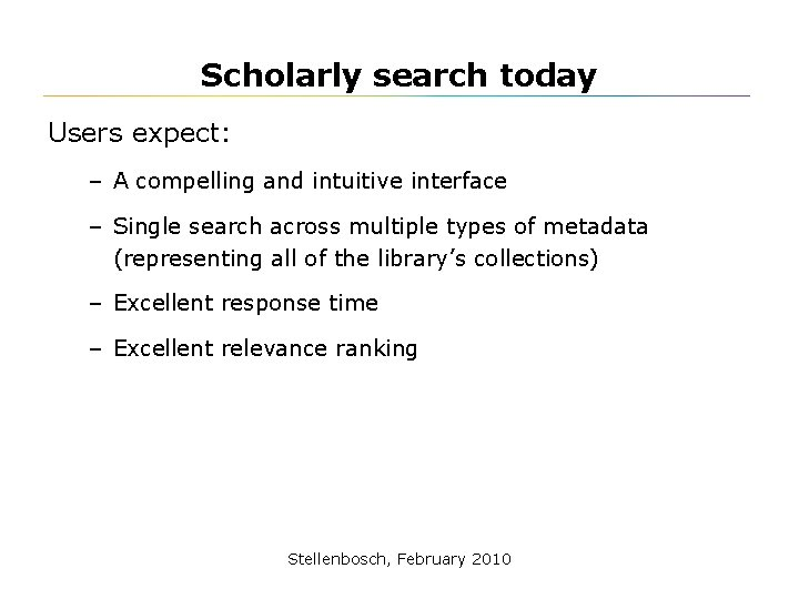 Scholarly search today Users expect: – A compelling and intuitive interface – Single search
