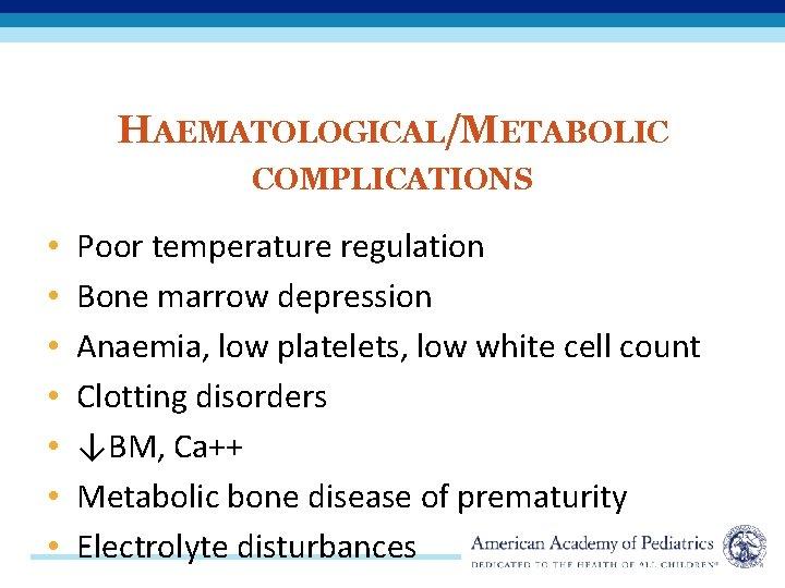 HAEMATOLOGICAL/METABOLIC COMPLICATIONS • • Poor temperature regulation Bone marrow depression Anaemia, low platelets, low