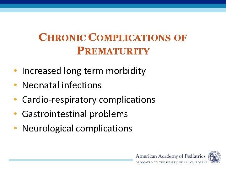 CHRONIC COMPLICATIONS OF PREMATURITY • • • Increased long term morbidity Neonatal infections Cardio-respiratory