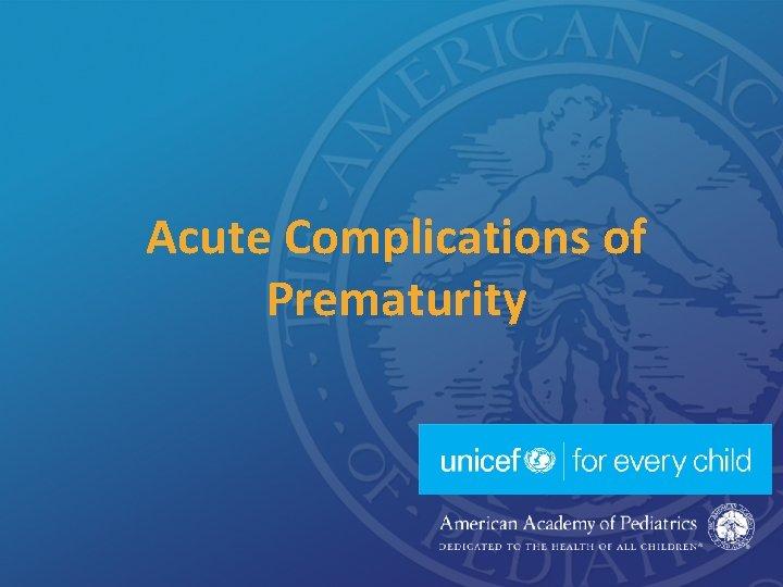 Acute Complications of Prematurity