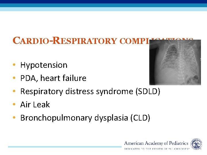 CARDIO-RESPIRATORY COMPLICATIONS • • • Hypotension PDA, heart failure Respiratory distress syndrome (SDLD) Air