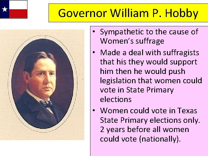 Governor William P. Hobby • Sympathetic to the cause of Women's suffrage • Made
