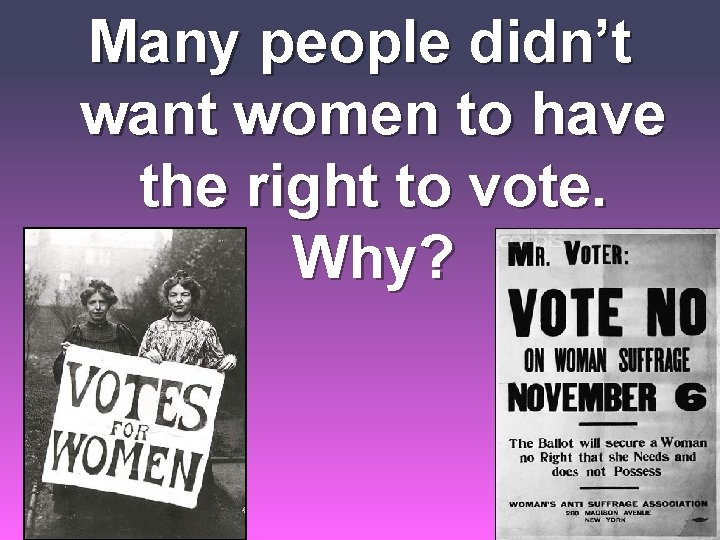 Many people didn't want women to have the right to vote. Why?