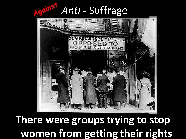 st n i Aga Anti - Suffrage There were groups trying to stop women