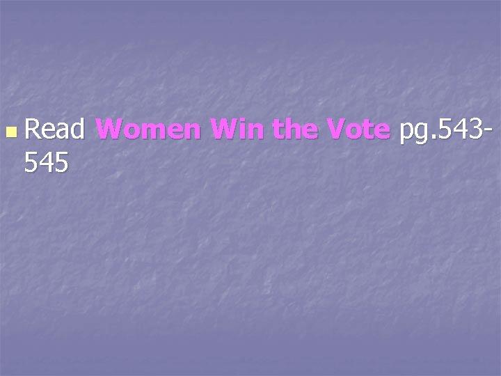 n Read 545 Women Win the Vote pg. 543 -