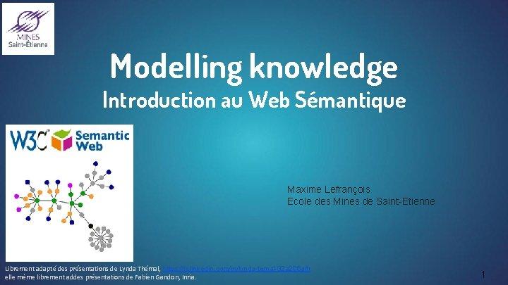 Modelling knowledge Introduction au Web Sémantique Maxime Lefrançois Ecole des Mines de Saint-Etienne Librement