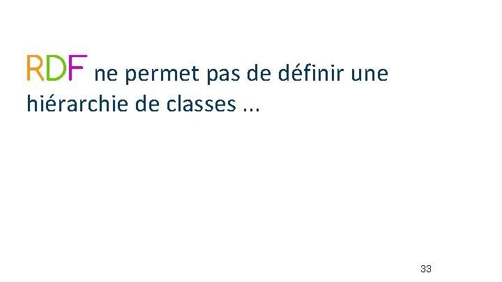 RDF ne permet pas de définir une hiérarchie de classes. . . 33