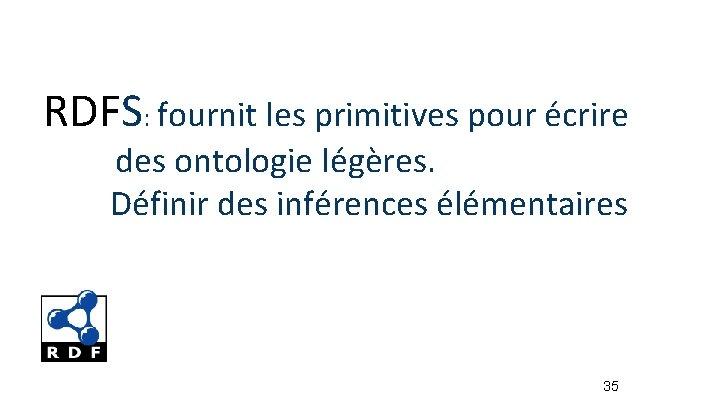 RDFS: fournit les primitives pour écrire des ontologie légères. Définir des inférences élémentaires 35