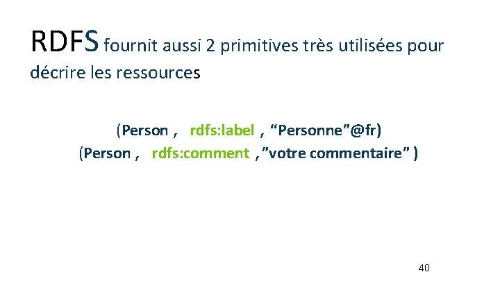 RDFS fournit aussi 2 primitives très utilisées pour décrire les ressources (Person, rdfs: label,