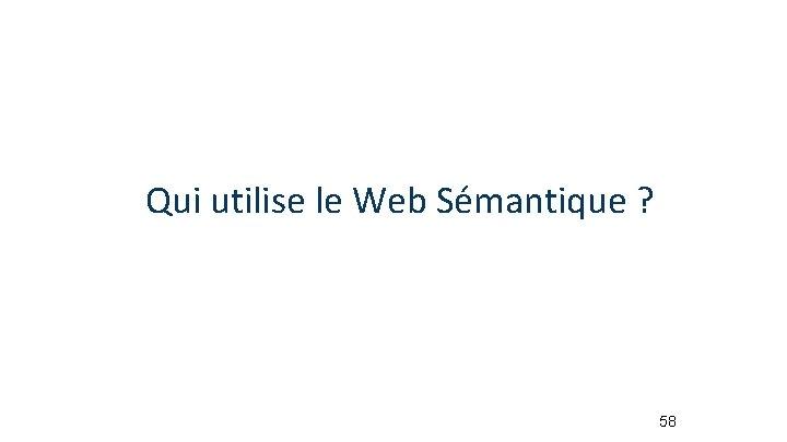 Qui utilise le Web Sémantique ? 58