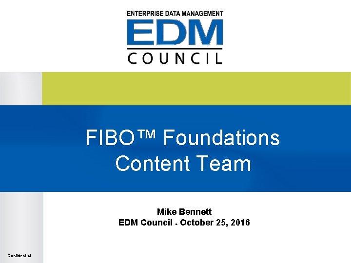 FIBO™ Foundations Content Team Mike Bennett EDM Council ● October 25, 2016 Confidential