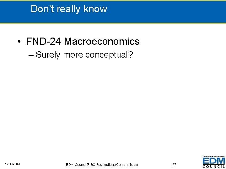 Don't really know • FND-24 Macroeconomics – Surely more conceptual? Confidential EDM-Council/FIBO Foundations Content