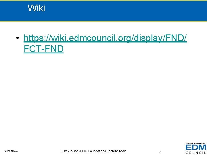 Wiki • https: //wiki. edmcouncil. org/display/FND/ FCT-FND Confidential EDM-Council/FIBO Foundations Content Team 5