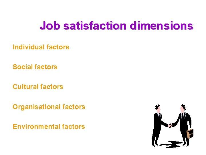 Job satisfaction dimensions Individual factors Social factors Cultural factors Organisational factors Environmental factors