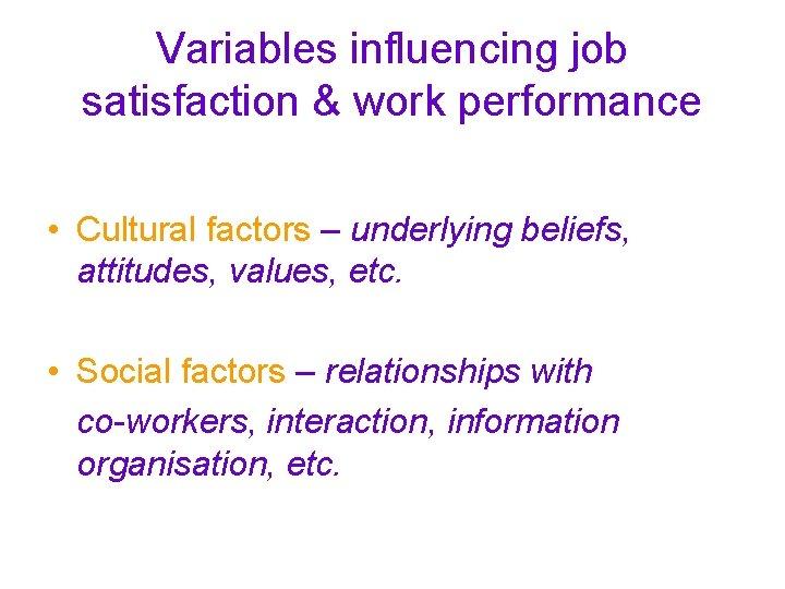 Variables influencing job satisfaction & work performance • Cultural factors – underlying beliefs, attitudes,