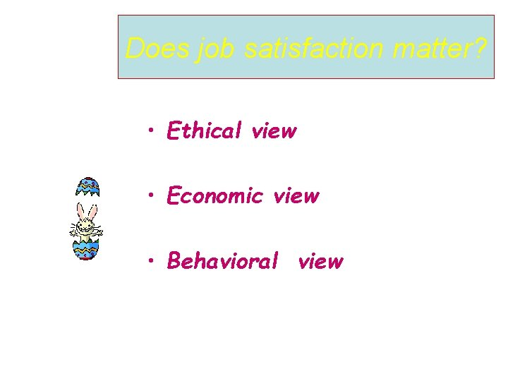 Does job satisfaction matter? • Ethical view • Economic view • Behavioral view